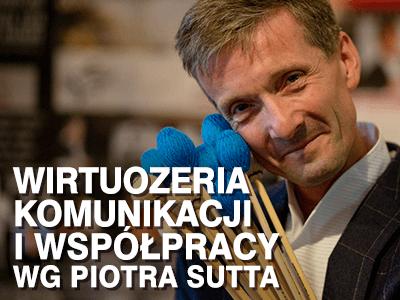 Wirtuozeria komunikacji i współpracy. Niezwykły, autorski warsztat Piotra Sutt'a